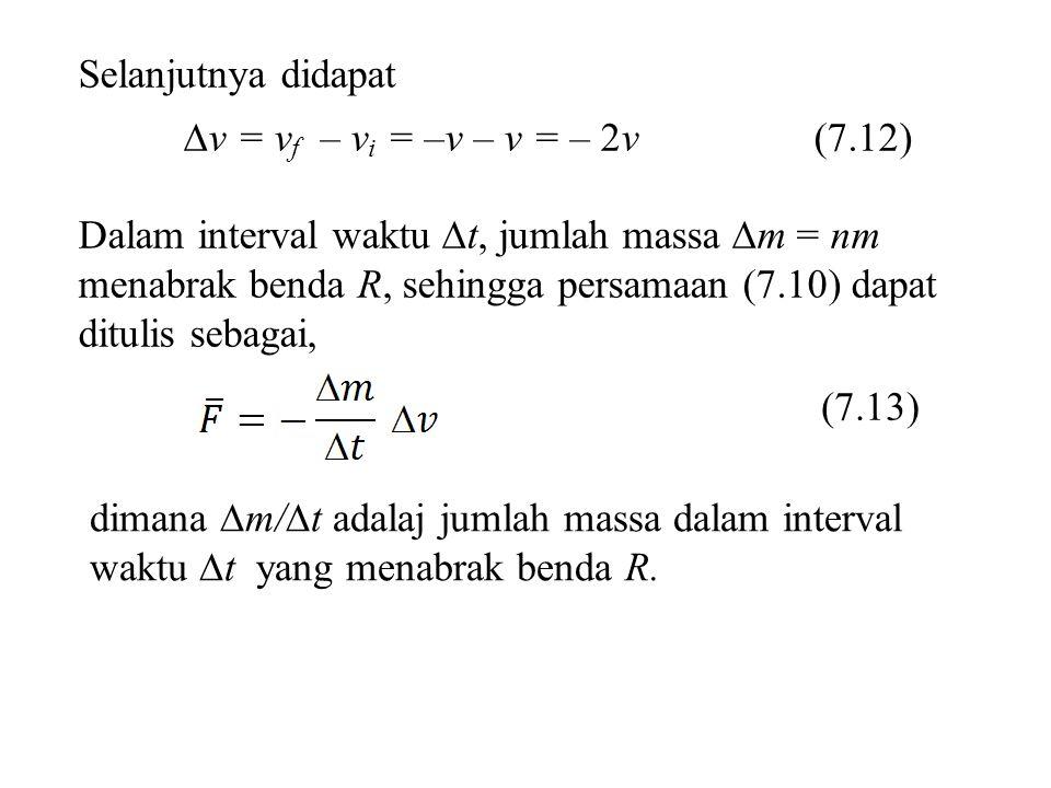 Selanjutnya didapat  v = v f – v i = –v – v = – 2v (7.12) Dalam interval waktu  t, jumlah massa  m = nm menabrak benda R, sehingga persamaan (7.10)