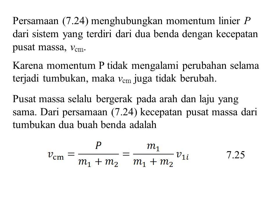 Persamaan (7.24) menghubungkan momentum linier P dari sistem yang terdiri dari dua benda dengan kecepatan pusat massa, v cm. Karena momentum P tidak m