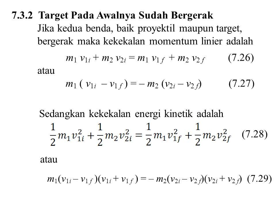 7.3.2 Target Pada Awalnya Sudah Bergerak Jika kedua benda, baik proyektil maupun target, bergerak maka kekekalan momentum linier adalah m 1 v 1i + m 2