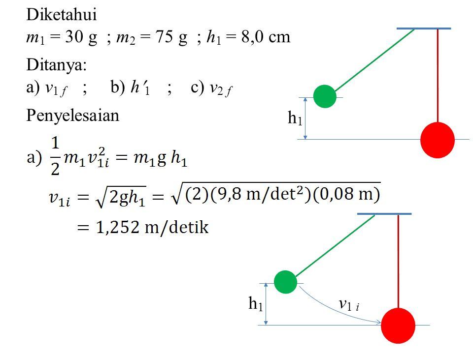 Diketahui m 1 = 30 g ; m 2 = 75 g ; h 1 = 8,0 cm Ditanya: a) v 1 f ; b) h 1 ; c) v 2 f Penyelesaian h1h1 v 1 i h1h1