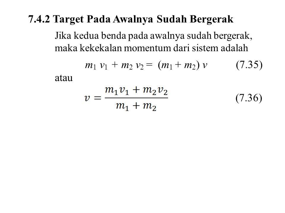 7.4.2 Target Pada Awalnya Sudah Bergerak Jika kedua benda pada awalnya sudah bergerak, maka kekekalan momentum dari sistem adalah m 1 v 1 + m 2 v 2 =