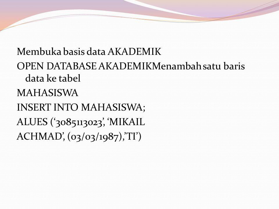 Membuka basis data AKADEMIK OPEN DATABASE AKADEMIKMenambah satu baris data ke tabel MAHASISWA INSERT INTO MAHASISWA; ALUES ('3085113023', 'MIKAIL ACHMAD', (03/03/1987),'TI')