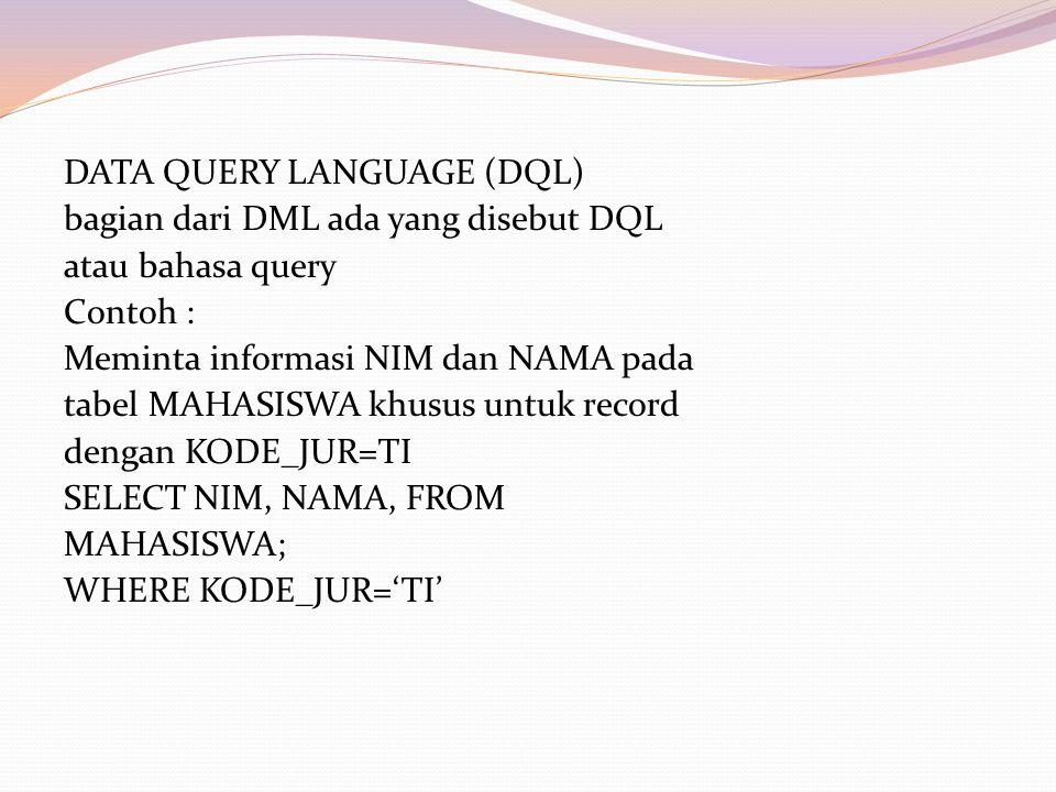 DATA QUERY LANGUAGE (DQL) bagian dari DML ada yang disebut DQL atau bahasa query Contoh : Meminta informasi NIM dan NAMA pada tabel MAHASISWA khusus untuk record dengan KODE_JUR=TI SELECT NIM, NAMA, FROM MAHASISWA; WHERE KODE_JUR='TI'