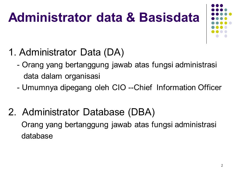 Definisi Administrasi tradisional Administrasi data (DA): Fungsi level atas yang bertanggung jawab atas keseluruhan manajemen sumber daya data dalam organisasi mencakup: pemeliharaan definisi dan standar data organisasi Administrasi basis data (DBA): Fungsi teknis yang bertanggung jawab atas perancangan basis data fisik dan penanganan masalah teknis seperti: keamanan, kinerja, backup dan recovery.