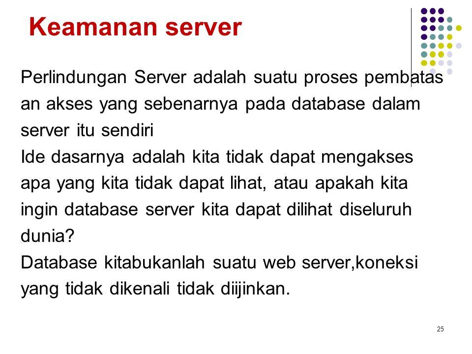 Keamanan server Perlindungan Server adalah suatu proses pembatas an akses yang sebenarnya pada database dalam server itu sendiri Ide dasarnya adalah kita tidak dapat mengakses apa yang kita tidak dapat lihat, atau apakah kita ingin database server kita dapat dilihat diseluruh dunia.