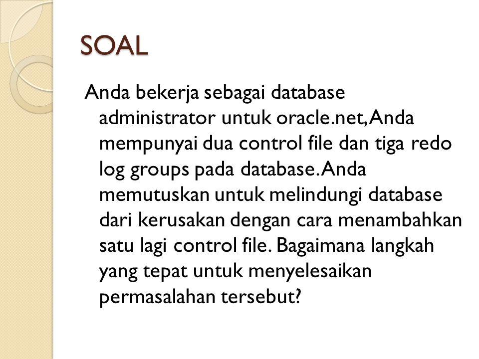 SOAL Anda bekerja sebagai database administrator untuk oracle.net, Anda mempunyai dua control file dan tiga redo log groups pada database. Anda memutu