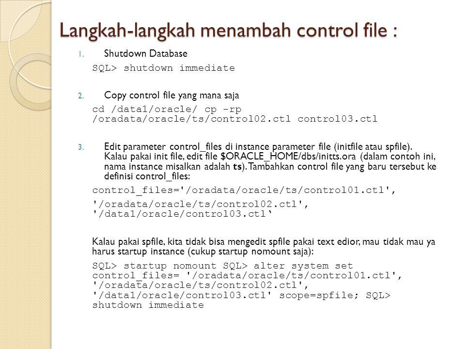 Langkah-langkah menambah control file : 1. Shutdown Database SQL> shutdown immediate 2. Copy control file yang mana saja cd /data1/oracle/ cp -rp /ora