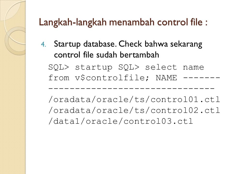 Langkah-langkah menambah control file : 4. Startup database. Check bahwa sekarang control file sudah bertambah SQL> startup SQL> select name from v$co