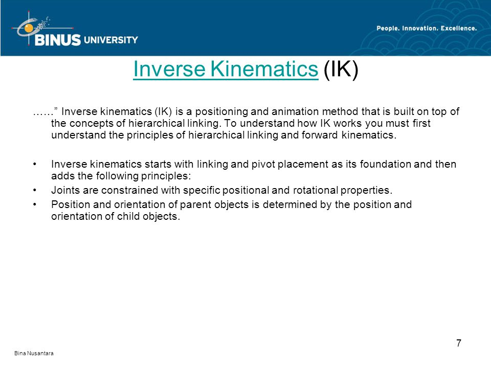 "Bina Nusantara 7 Inverse KinematicsInverse Kinematics (IK) ……"" Inverse kinematics (IK) is a positioning and animation method that is built on top of t"