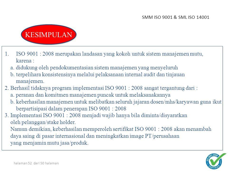 halaman 51 dari 50 halaman *) Waktu tidak baku, tergantung kondisi masing-masing unit & jenis Sistem Manajemennya TAHAPAN IMPLEMENTASI SISTEM MANAJEMEN 1 mg *) 1 mg *) 8-12 mg *) 8-12 mg *) 6-8 mg *) 6-8 mg *) 4-6 mg *) 4-6 mg *) 2 mg *) 2 mg *) Sosialisasi (2 md) Dokumentasi (40-60 md) Sertifikasi (4 md) Tahap 2 Penyusunan PM, PR, IK Tahap 2 Penyusunan PM, PR, IK Tahap 3 Pelatihan AI, AD, dll.