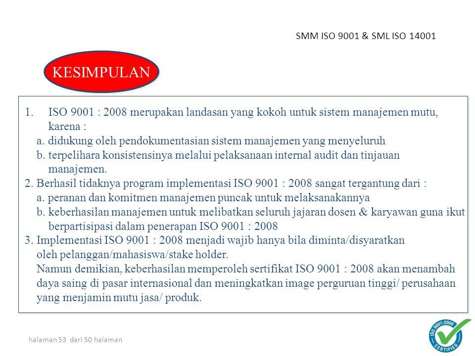 halaman 52 dari 50 halaman SMM ISO 9001 & SML ISO 14001 1.ISO 9001 : 2008 merupakan landasan yang kokoh untuk sistem manajemen mutu, karena : a. diduk