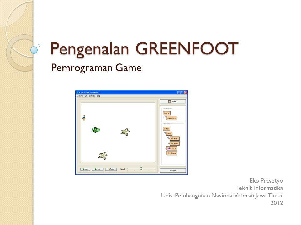Pengenalan GREENFOOT Pemrograman Game Eko Prasetyo Teknik Informatika Univ. Pembangunan Nasional Veteran Jawa Timur 2012