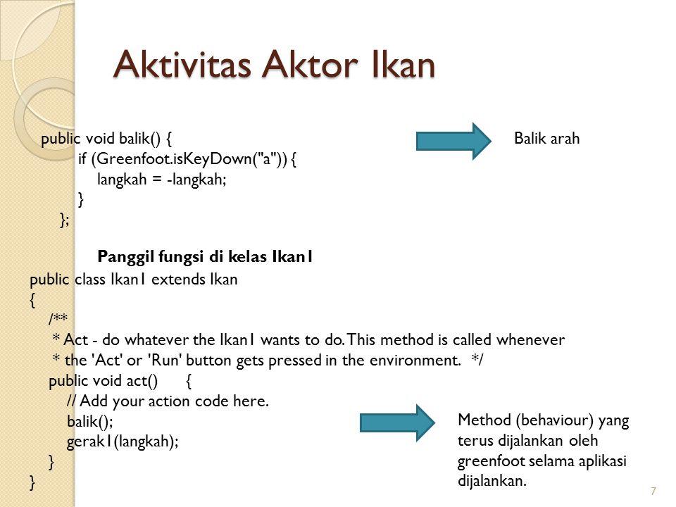 Library method aktor dalam Greenfoot 8 void setLocation(X,Y) int getX() int getY() boolean Greenfoot.isKeyDown(String karakter) getWorld().getWidth() void setDirection(int direction) getWorld().