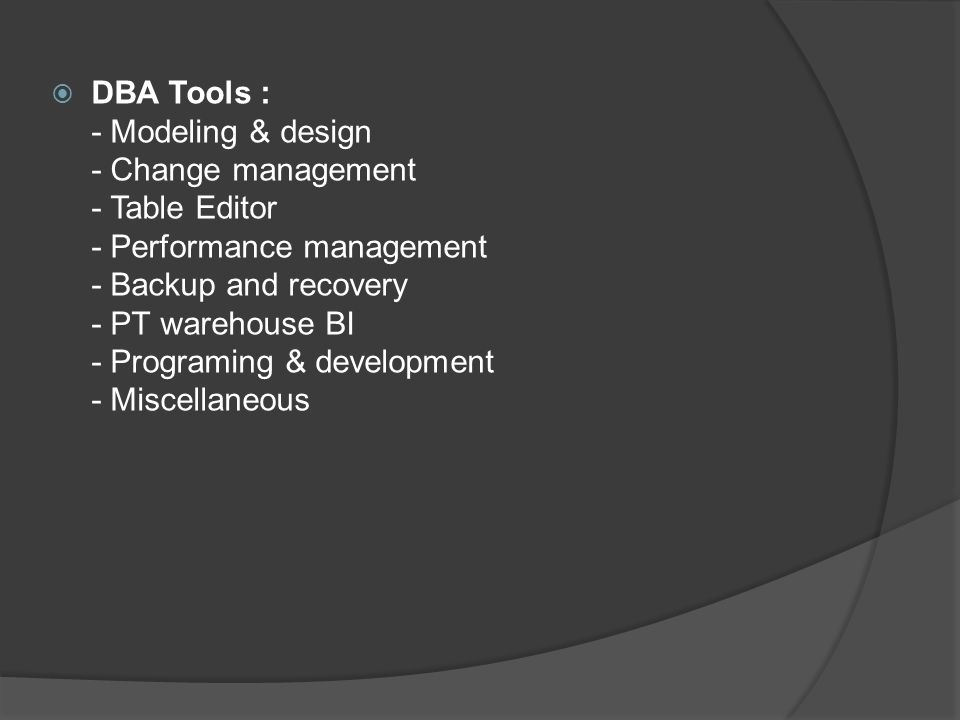  DBA Tools : - Modeling & design - Change management - Table Editor - Performance management - Backup and recovery - PT warehouse BI - Programing & development - Miscellaneous