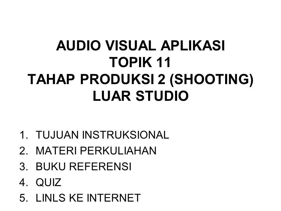 AUDIO VISUAL APLIKASI TOPIK 11 TAHAP PRODUKSI 2 (SHOOTING) LUAR STUDIO 1.TUJUAN INSTRUKSIONAL 2.MATERI PERKULIAHAN 3.BUKU REFERENSI 4.QUIZ 5.LINLS KE