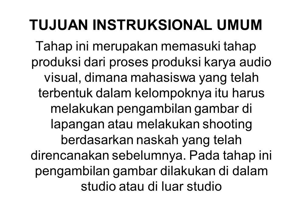 TUJUAN INSTRUKSIONAL UMUM Tahap ini merupakan memasuki tahap produksi dari proses produksi karya audio visual, dimana mahasiswa yang telah terbentuk d