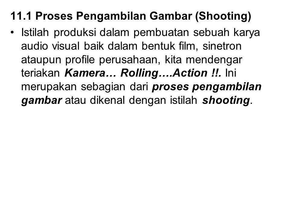 11.1 Proses Pengambilan Gambar (Shooting) Istilah produksi dalam pembuatan sebuah karya audio visual baik dalam bentuk film, sinetron ataupun profile