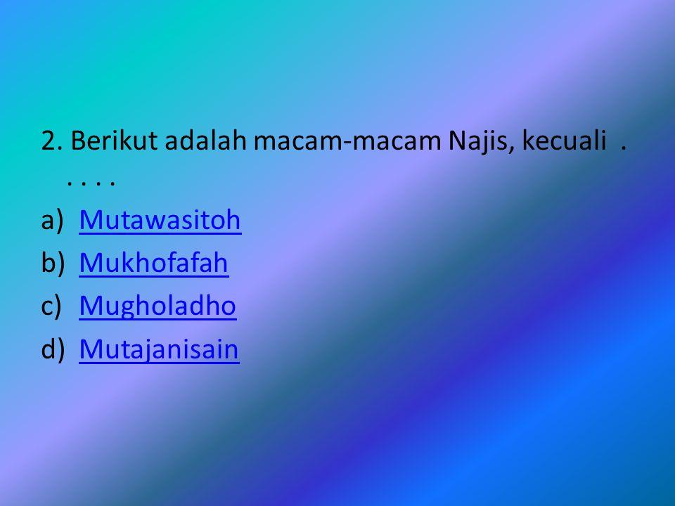 2.Berikut adalah macam-macam Najis, kecuali.....