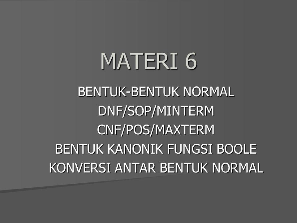 MATERI 6 BENTUK-BENTUK NORMAL DNF/SOP/MINTERMCNF/POS/MAXTERM BENTUK KANONIK FUNGSI BOOLE KONVERSI ANTAR BENTUK NORMAL
