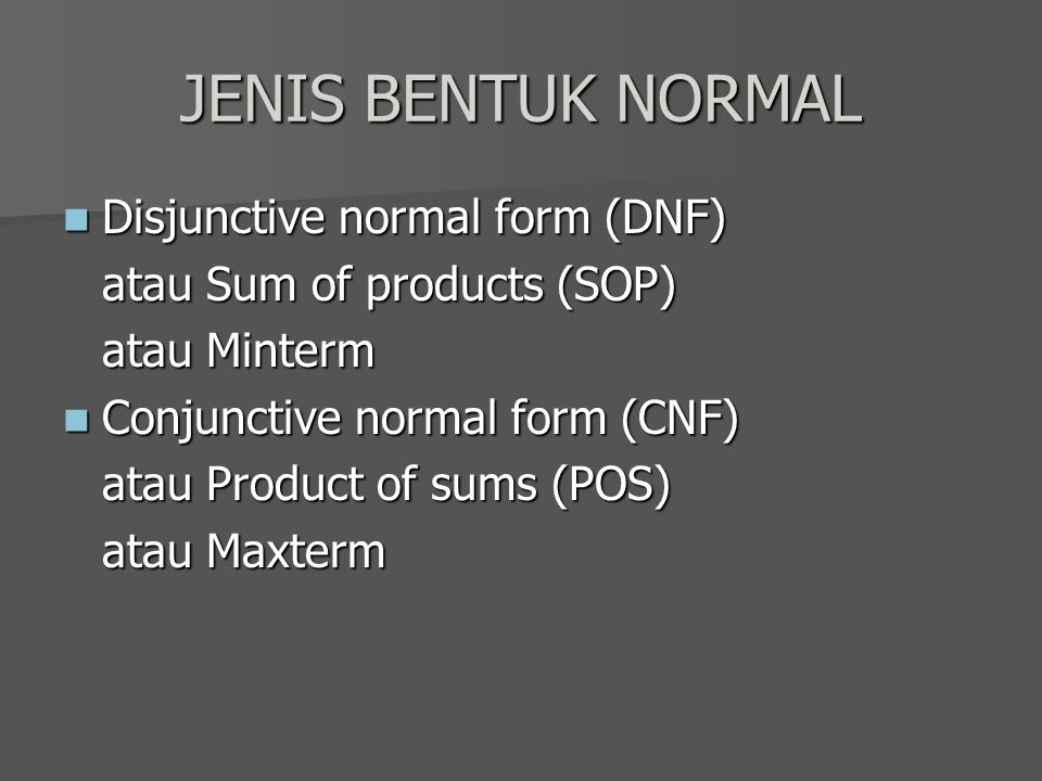 JENIS BENTUK NORMAL Disjunctive normal form (DNF) Disjunctive normal form (DNF) atau Sum of products (SOP) atau Minterm Conjunctive normal form (CNF) Conjunctive normal form (CNF) atau Product of sums (POS) atau Maxterm