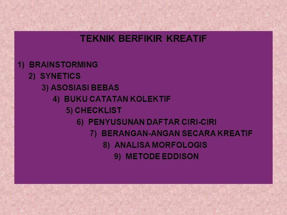 TEKNIK BERFIKIR KREATIF 1) BRAINSTORMING 2) SYNETICS 3) ASOSIASI BEBAS 4) BUKU CATATAN KOLEKTIF 5) CHECKLIST 6) PENYUSUNAN DAFTAR CIRI-CIRI 7) BERANGA