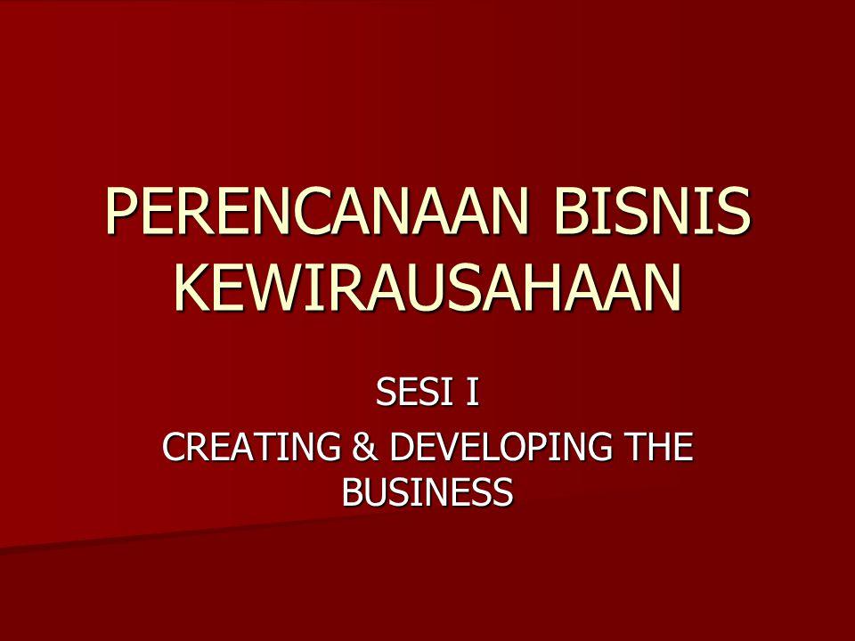 PERENCANAAN BISNIS KEWIRAUSAHAAN SESI I CREATING & DEVELOPING THE BUSINESS