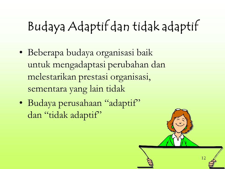 12 Budaya Adaptif dan tidak adaptif Beberapa budaya organisasi baik untuk mengadaptasi perubahan dan melestarikan prestasi organisasi, sementara yang lain tidak Budaya perusahaan adaptif dan tidak adaptif