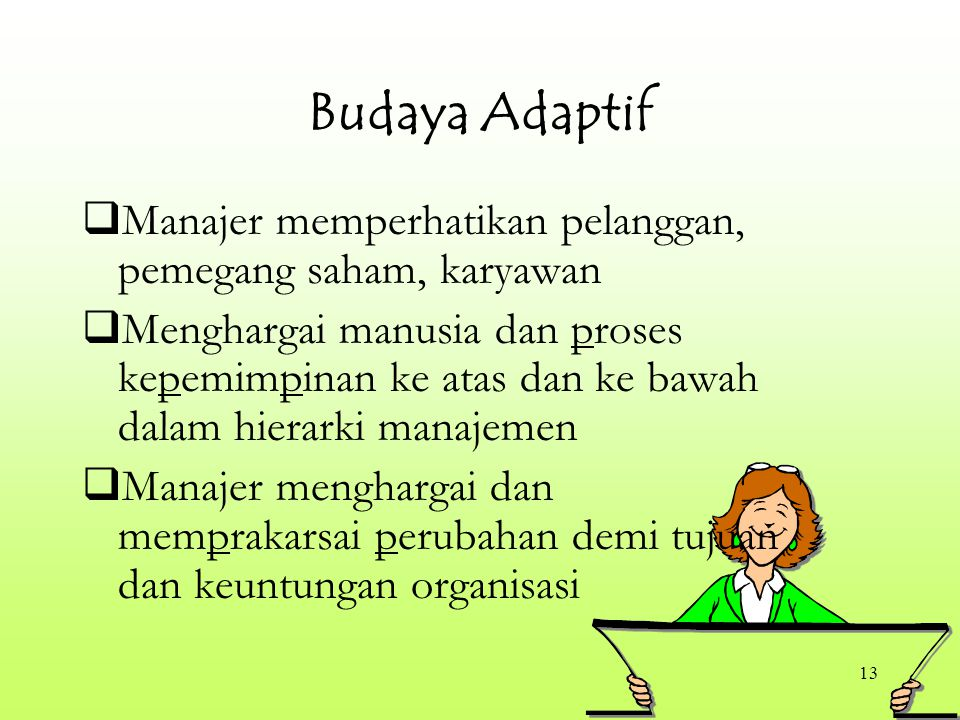 13 Budaya Adaptif  Manajer memperhatikan pelanggan, pemegang saham, karyawan  Menghargai manusia dan proses kepemimpinan ke atas dan ke bawah dalam hierarki manajemen  Manajer menghargai dan memprakarsai perubahan demi tujuan dan keuntungan organisasi