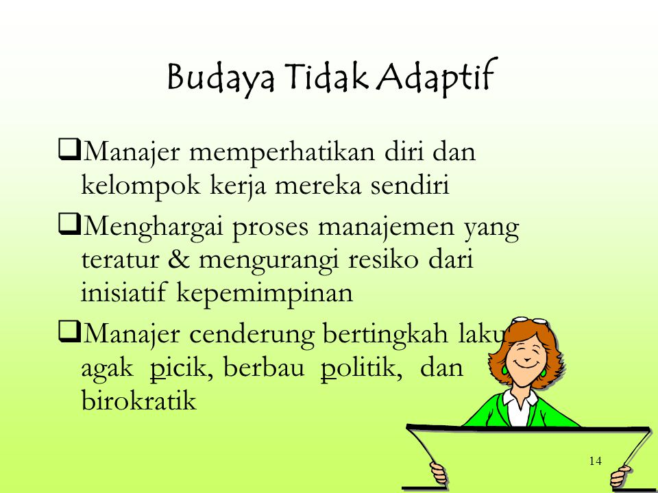14 Budaya Tidak Adaptif  Manajer memperhatikan diri dan kelompok kerja mereka sendiri  Menghargai proses manajemen yang teratur & mengurangi resiko dari inisiatif kepemimpinan  Manajer cenderung bertingkah laku agak picik, berbau politik, dan birokratik
