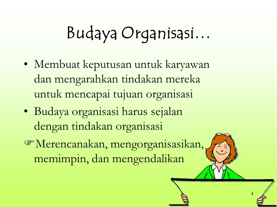 4 Budaya Organisasi… Membuat keputusan untuk karyawan dan mengarahkan tindakan mereka untuk mencapai tujuan organisasi Budaya organisasi harus sejalan dengan tindakan organisasi  Merencanakan, mengorganisasikan, memimpin, dan mengendalikan