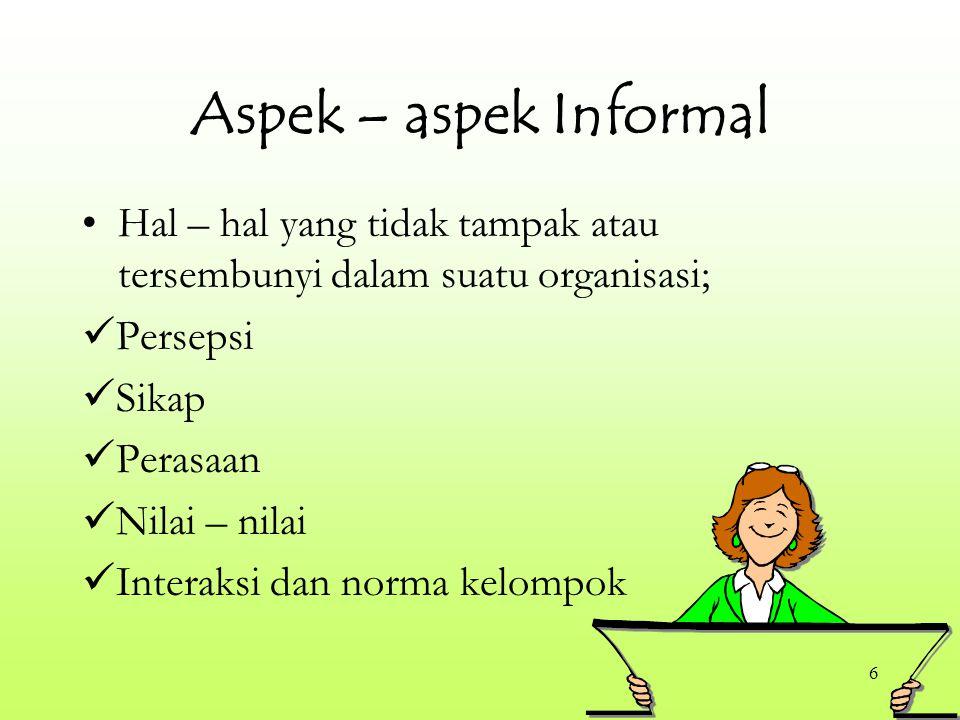 6 Aspek – aspek Informal Hal – hal yang tidak tampak atau tersembunyi dalam suatu organisasi; Persepsi Sikap Perasaan Nilai – nilai Interaksi dan norma kelompok