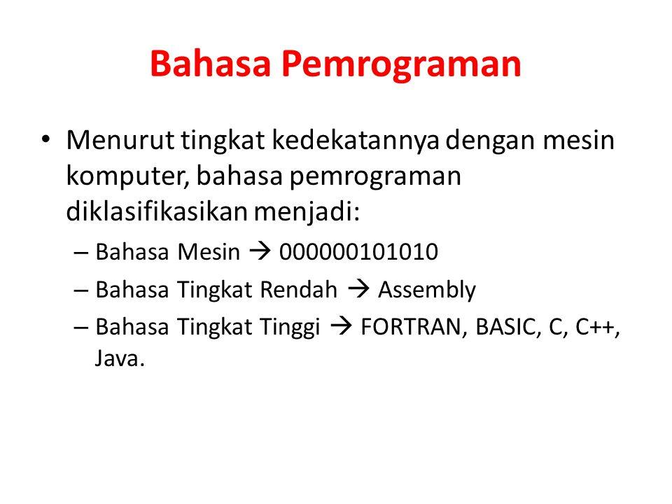 Bahasa Pemrograman Menurut tingkat kedekatannya dengan mesin komputer, bahasa pemrograman diklasifikasikan menjadi: – Bahasa Mesin  000000101010 – Bahasa Tingkat Rendah  Assembly – Bahasa Tingkat Tinggi  FORTRAN, BASIC, C, C++, Java.