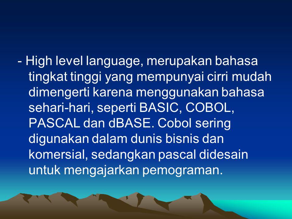 - High level language, merupakan bahasa tingkat tinggi yang mempunyai cirri mudah dimengerti karena menggunakan bahasa sehari-hari, seperti BASIC, COB