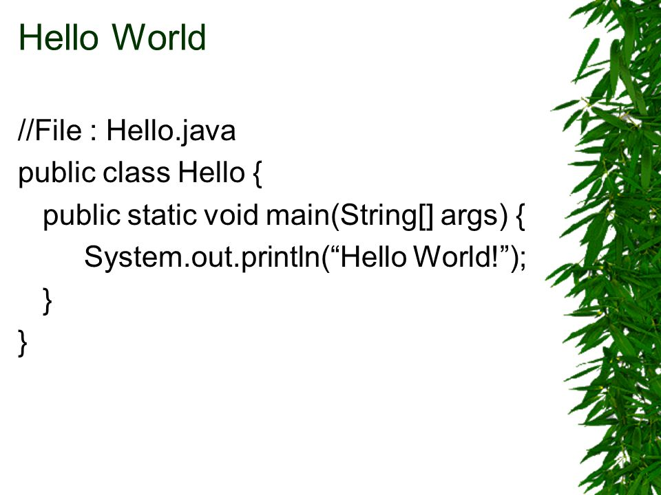 Hello World //File : Hello.java public class Hello { public static void main(String[] args) { System.out.println( Hello World! ); }