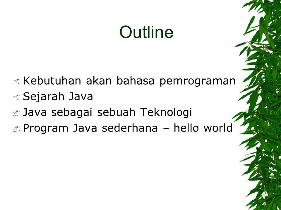 Outline  Kebutuhan akan bahasa pemrograman  Sejarah Java  Java sebagai sebuah Teknologi  Program Java sederhana – hello world