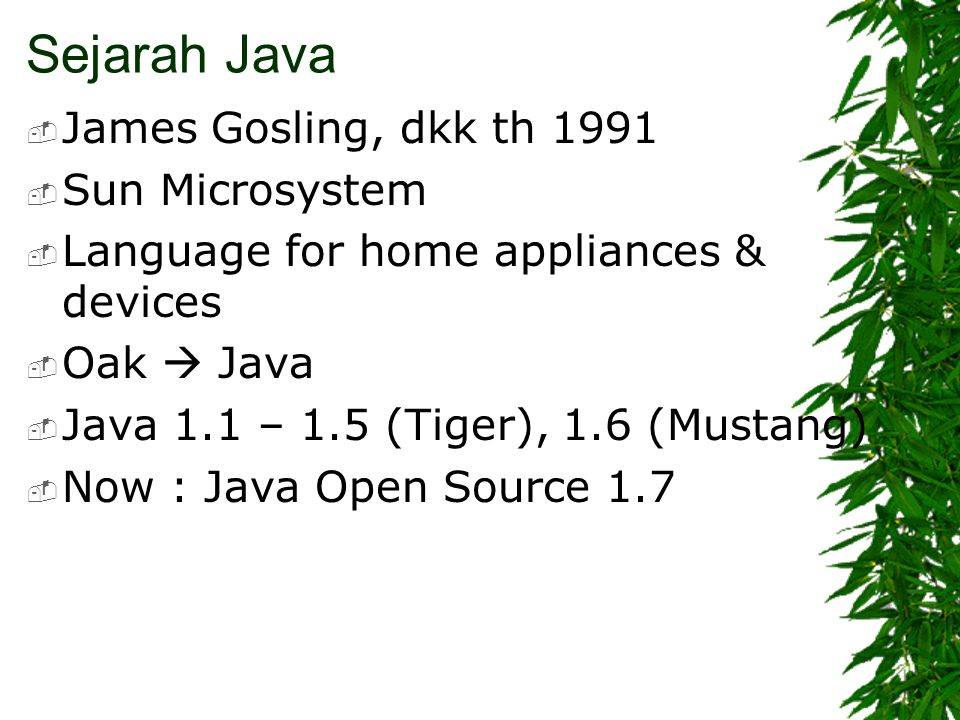 Sejarah Java  James Gosling, dkk th 1991  Sun Microsystem  Language for home appliances & devices  Oak  Java  Java 1.1 – 1.5 (Tiger), 1.6 (Mustang)  Now : Java Open Source 1.7