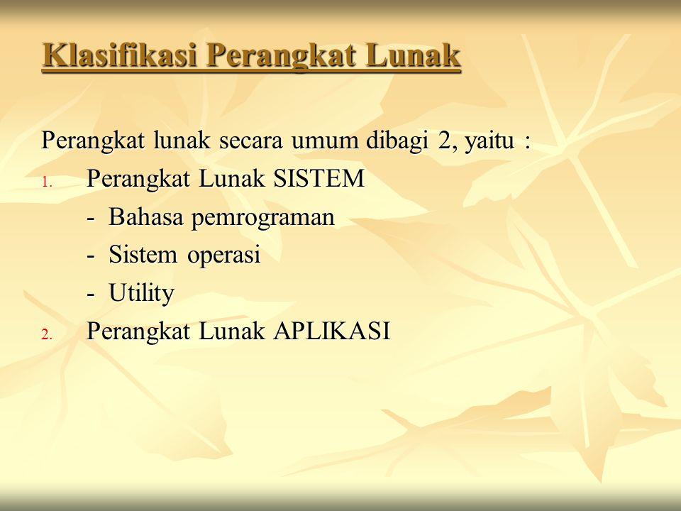 Klasifikasi Perangkat Lunak Perangkat lunak secara umum dibagi 2, yaitu : 1. Perangkat Lunak SISTEM - Bahasa pemrograman - Sistem operasi - Utility 2.