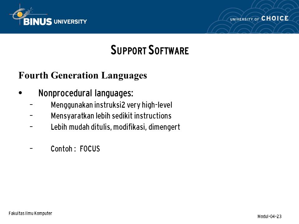 Fakultas Ilmu Komputer Modul-04-23 Nonprocedural languages: – Menggunakan instruksi2 very high-level – Mensyaratkan lebih sedikit instructions – Lebih mudah ditulis, modifikasi, dimengert – Contoh : FOCUS S UPPORT S OFTWARE Fourth Generation Languages
