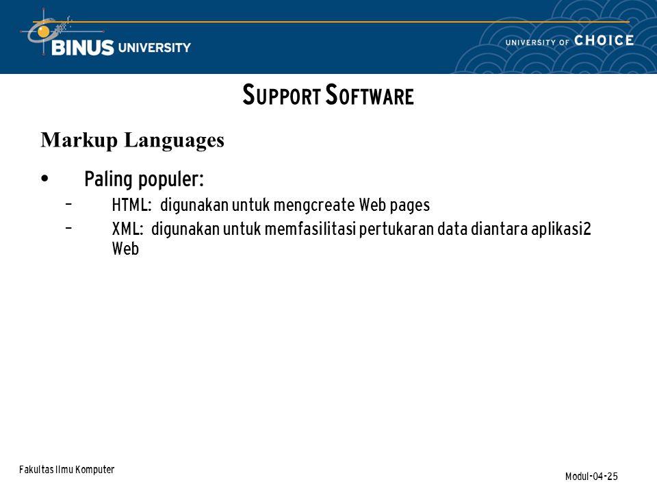 Fakultas Ilmu Komputer Modul-04-25 Paling populer: – HTML: digunakan untuk mengcreate Web pages – XML: digunakan untuk memfasilitasi pertukaran data diantara aplikasi2 Web S UPPORT S OFTWARE Markup Languages