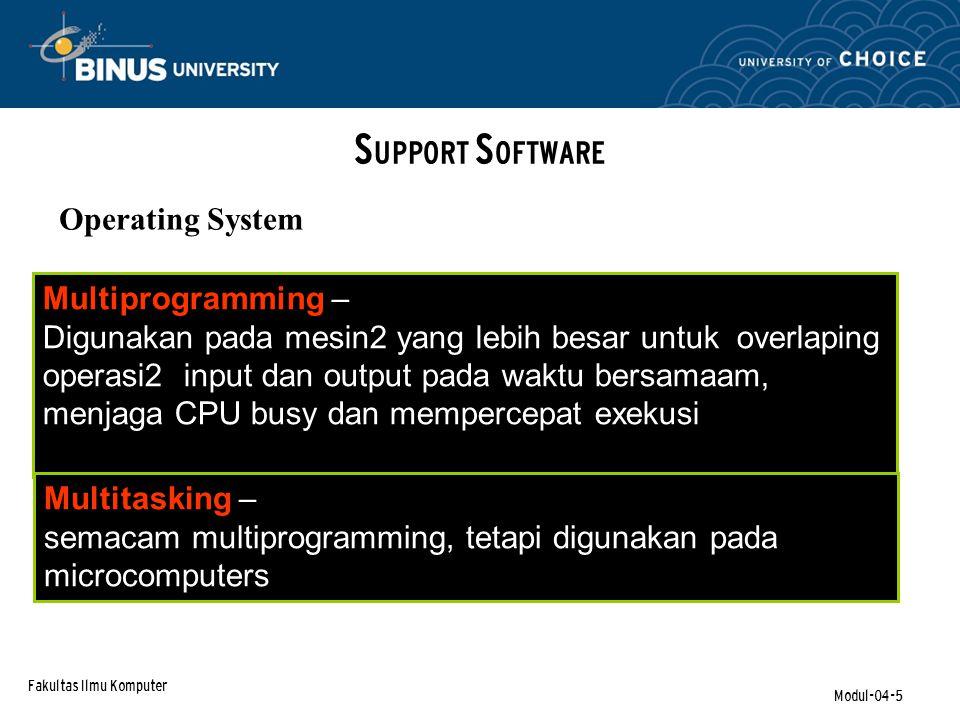 Fakultas Ilmu Komputer Modul-04-5 S UPPORT S OFTWARE Operating System Multiprogramming – Digunakan pada mesin2 yang lebih besar untuk overlaping operasi2 input dan output pada waktu bersamaam, menjaga CPU busy dan mempercepat exekusi Multitasking – semacam multiprogramming, tetapi digunakan pada microcomputers