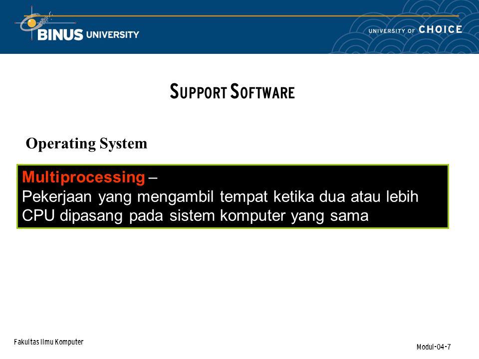 Fakultas Ilmu Komputer Modul-04-7 S UPPORT S OFTWARE Operating System Multiprocessing – Pekerjaan yang mengambil tempat ketika dua atau lebih CPU dipasang pada sistem komputer yang sama