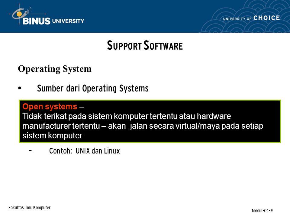 Fakultas Ilmu Komputer Modul-04-9 Sumber dari Operating Systems – Contoh: UNIX dan Linux S UPPORT S OFTWARE Operating System Open systems – Tidak terikat pada sistem komputer tertentu atau hardware manufacturer tertentu – akan jalan secara virtual/maya pada setiap sistem komputer
