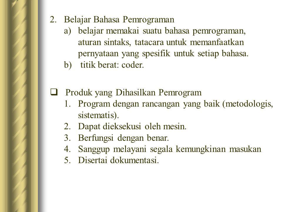 2.Belajar Bahasa Pemrograman a)belajar memakai suatu bahasa pemrograman, aturan sintaks, tatacara untuk memanfaatkan pernyataan yang spesifik untuk se