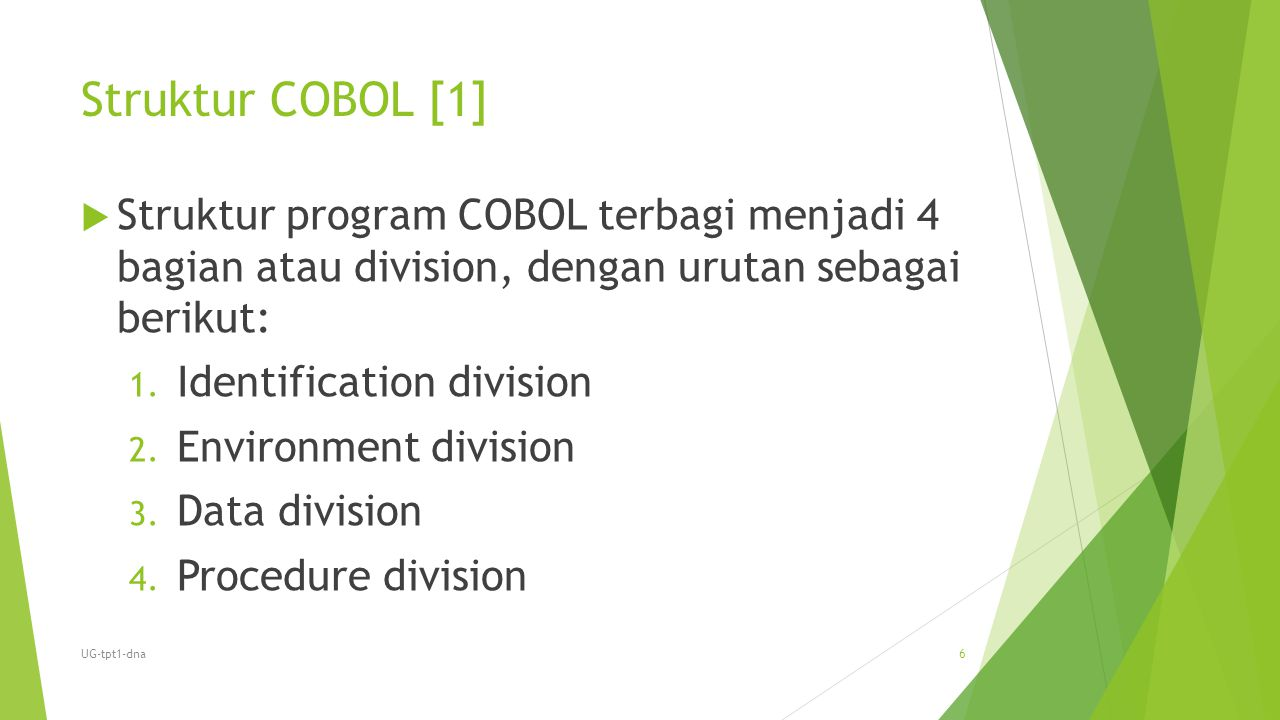 Struktur COBOL [1]  Struktur program COBOL terbagi menjadi 4 bagian atau division, dengan urutan sebagai berikut: 1. Identification division 2. Envir