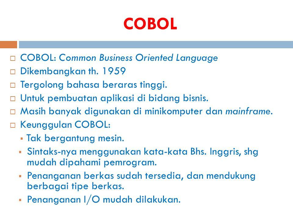 COBOL  COBOL: Common Business Oriented Language  Dikembangkan th. 1959  Tergolong bahasa beraras tinggi.  Untuk pembuatan aplikasi di bidang bisni
