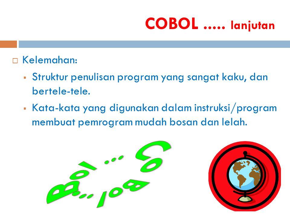 COBOL..... lanjutan  Kelemahan:  Struktur penulisan program yang sangat kaku, dan bertele-tele.  Kata-kata yang digunakan dalam instruksi/program m