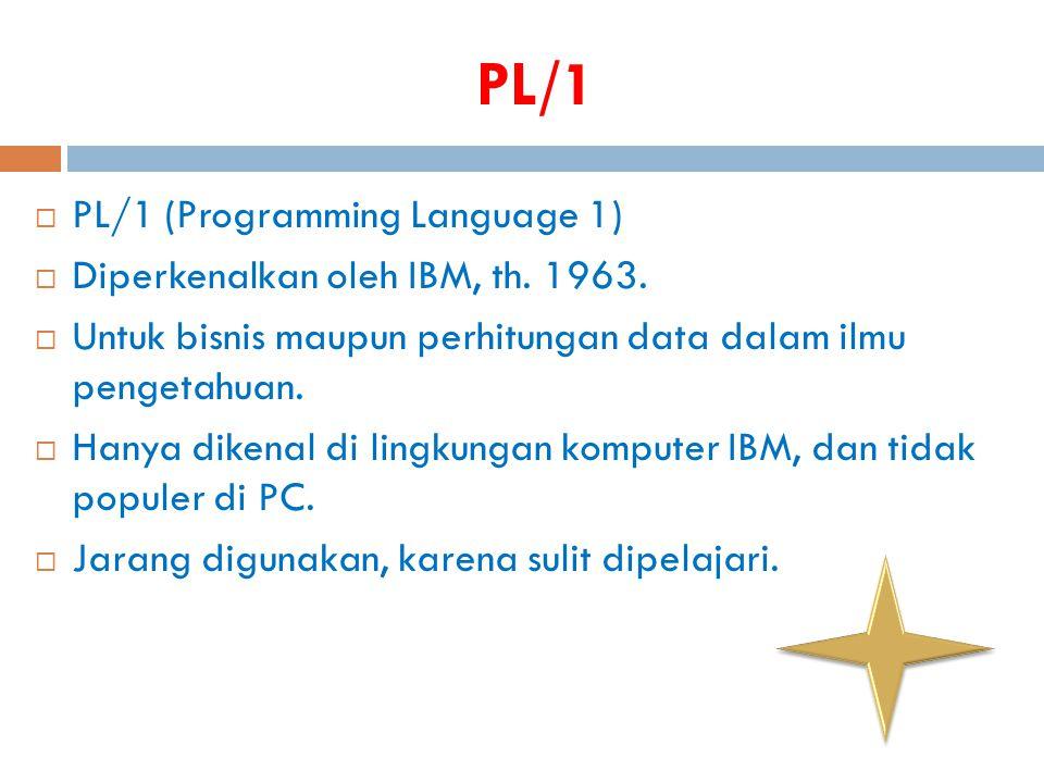 PL/1  PL/1 (Programming Language 1)  Diperkenalkan oleh IBM, th. 1963.  Untuk bisnis maupun perhitungan data dalam ilmu pengetahuan.  Hanya dikena