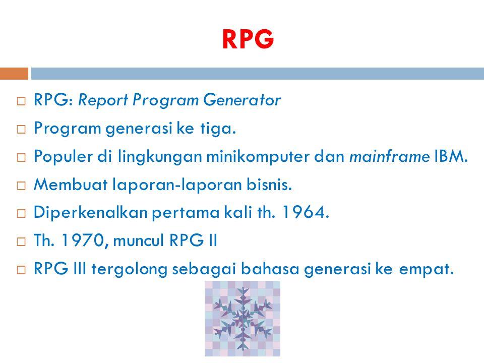 RPG  RPG: Report Program Generator  Program generasi ke tiga.  Populer di lingkungan minikomputer dan mainframe IBM.  Membuat laporan-laporan bisn
