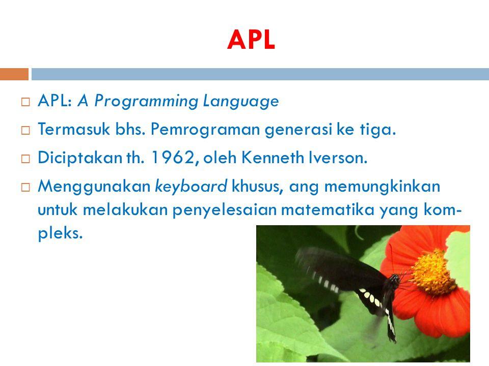 APL  APL: A Programming Language  Termasuk bhs. Pemrograman generasi ke tiga.  Diciptakan th. 1962, oleh Kenneth Iverson.  Menggunakan keyboard kh