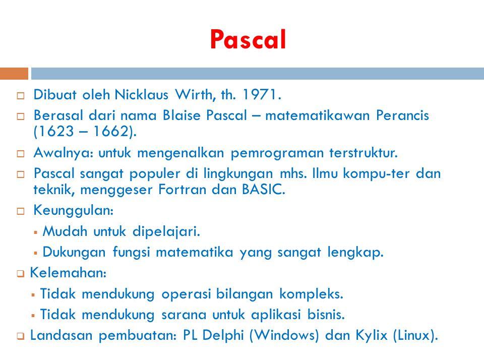 Pascal  Dibuat oleh Nicklaus Wirth, th. 1971.  Berasal dari nama Blaise Pascal – matematikawan Perancis (1623 – 1662).  Awalnya: untuk mengenalkan